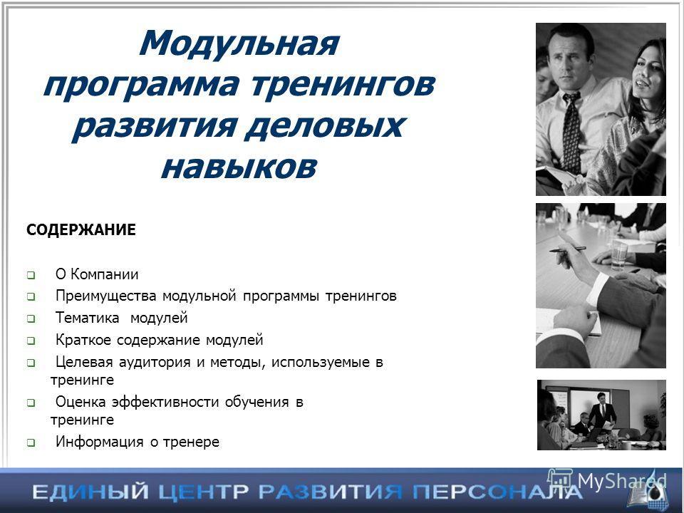 Модульная программа тренингов развития деловых навыков СОДЕРЖАНИЕ О Компании Преимущества модульной программы тренингов Тематика модулей Краткое содержание модулей Целевая аудитория и методы, используемые в тренинге Оценка эффективности обучения в тр