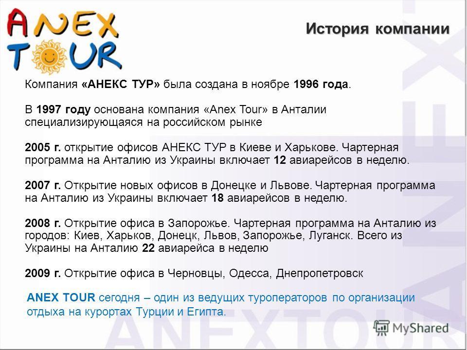 Компания «АНЕКС ТУР» была создана в ноябре 1996 года. В 1997 году основана компания «Anex Tour» в Анталии специализирующаяся на российском рынке 2005 г. открытие офисов АНЕКС ТУР в Киеве и Харькове. Чартерная программа на Анталию из Украины включает