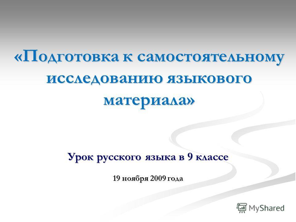 «Подготовка к самостоятельному исследованию языкового материала» Урок русского языка в 9 классе 19 ноября 2009 года