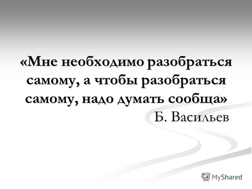 «Мне необходимо разобраться самому, а чтобы разобраться самому, надо думать сообща» Б. Васильев