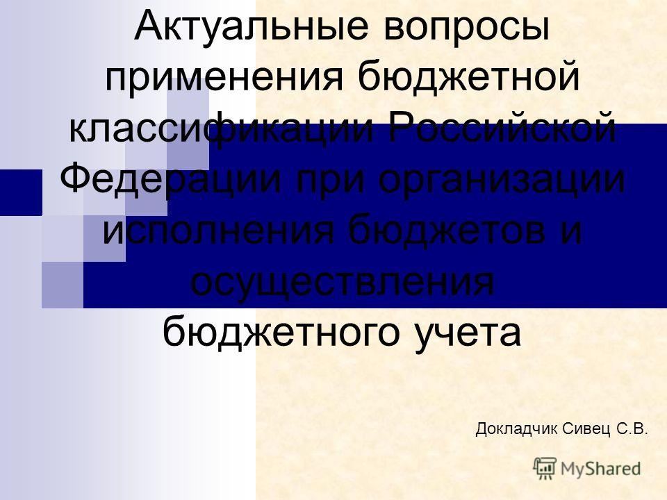 Актуальные вопросы применения бюджетной классификации Российской Федерации при организации исполнения бюджетов и осуществления бюджетного учета Докладчик Сивец С.В.