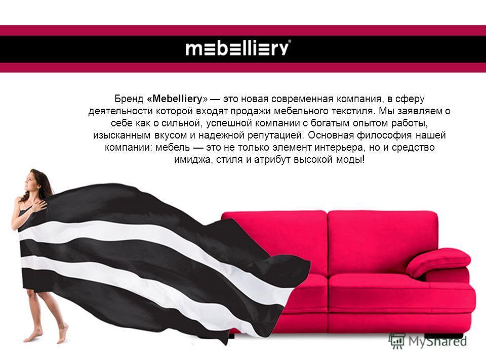 Бренд «Mebelliery» это новая современная компания, в сферу деятельности которой входят продажи мебельного текстиля. Мы заявляем о себе как о сильной, успешной компании с богатым опытом работы, изысканным вкусом и надежной репутацией. Основная философ