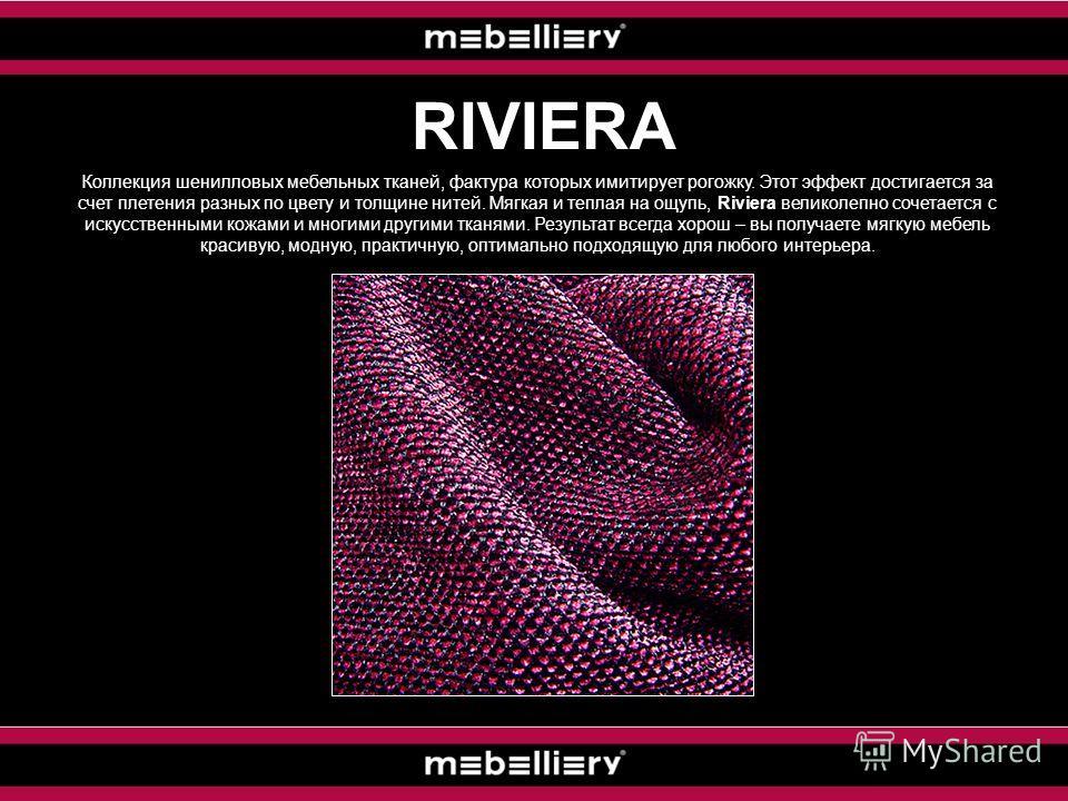 RIVIERA Коллекция шенилловых мебельных тканей, фактура которых имитирует рогожку. Этот эффект достигается за счет плетения разных по цвету и толщине нитей. Мягкая и теплая на ощупь, Riviera великолепно сочетается с искусственными кожами и многими дру