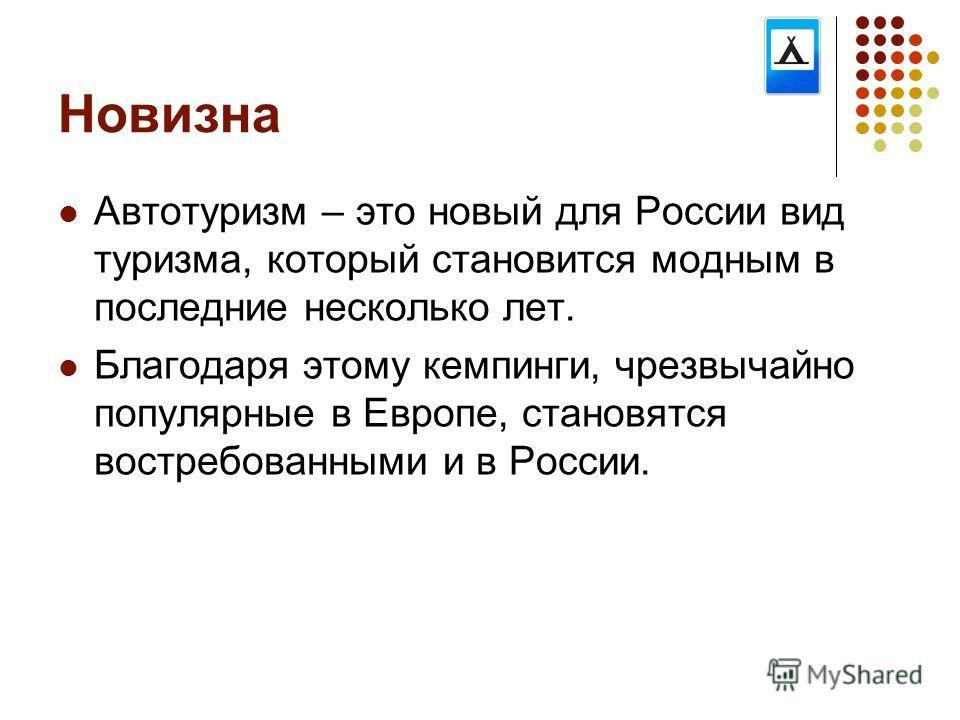 Новизна Автотуризм – это новый для России вид туризма, который становится модным в последние несколько лет. Благодаря этому кемпинги, чрезвычайно популярные в Европе, становятся востребованными и в России.