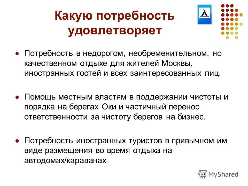 Какую потребность удовлетворяет Потребность в недорогом, необременительном, но качественном отдыхе для жителей Москвы, иностранных гостей и всех заинтересованных лиц. Помощь местным властям в поддержании чистоты и порядка на берегах Оки и частичный п