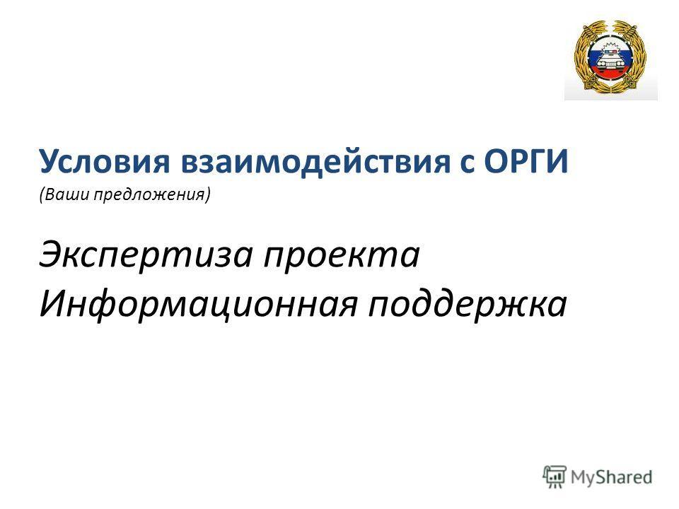 Условия взаимодействия с ОРГИ (Ваши предложения) Экспертиза проекта Информационная поддержка