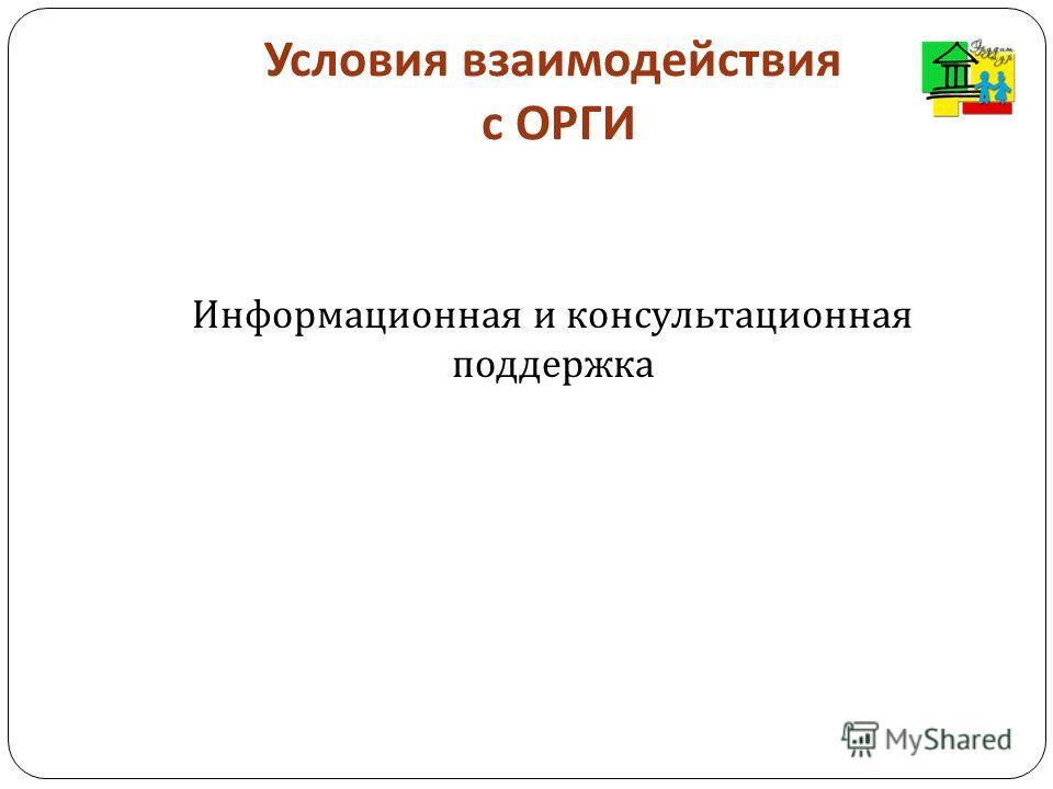 Условия взаимодействия с ОРГИ Информационная и консультационная поддержка