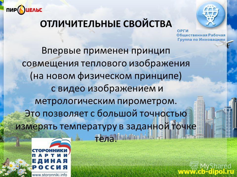 www.cb-dipol.ru ОРГИ Общественная Рабочая Группа по Инновациям ОТЛИЧИТЕЛЬНЫЕ СВОЙСТВА Впервые применен принцип совмещения теплового изображения (на новом физическом принципе) с видео изображением и метрологическим пирометром. Это позволяет с большой