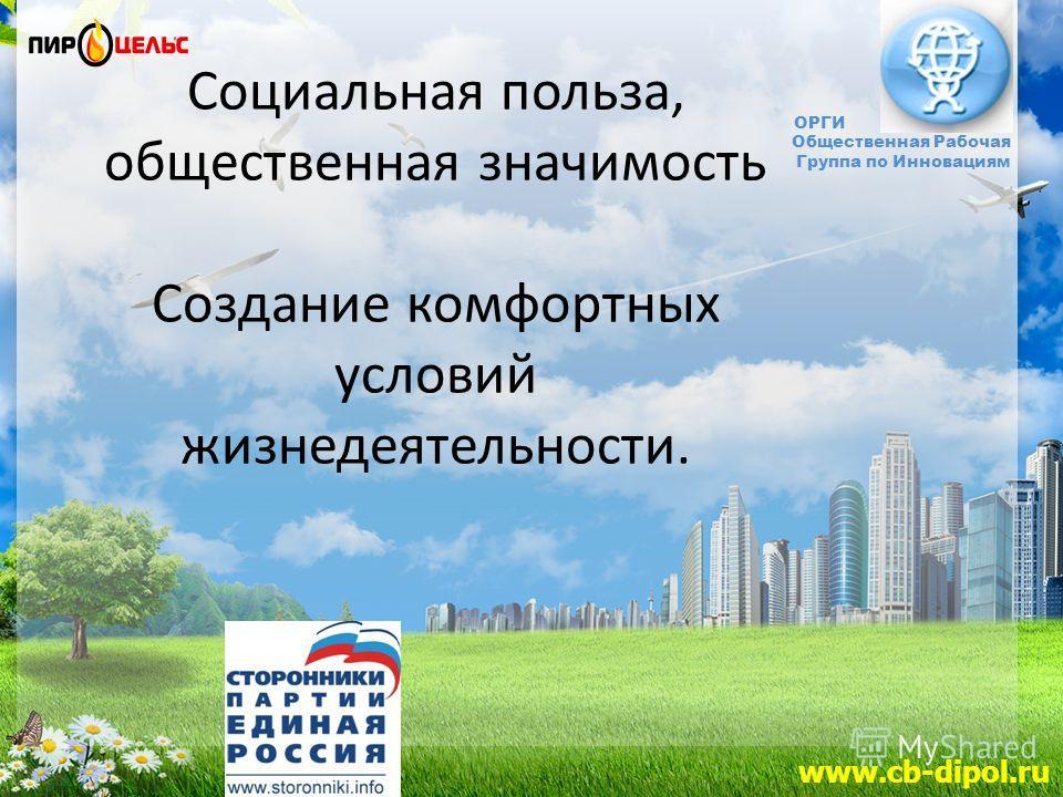 www.cb-dipol.ru ОРГИ Общественная Рабочая Группа по Инновациям Социальная польза, общественная значимость Создание комфортных условий жизнедеятельности.