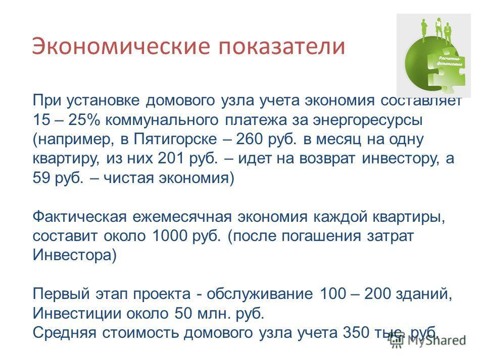 Экономические показатели При установке домового узла учета экономия составляет 15 – 25% коммунального платежа за энергоресурсы (например, в Пятигорске – 260 руб. в месяц на одну квартиру, из них 201 руб. – идет на возврат инвестору, а 59 руб. – чиста