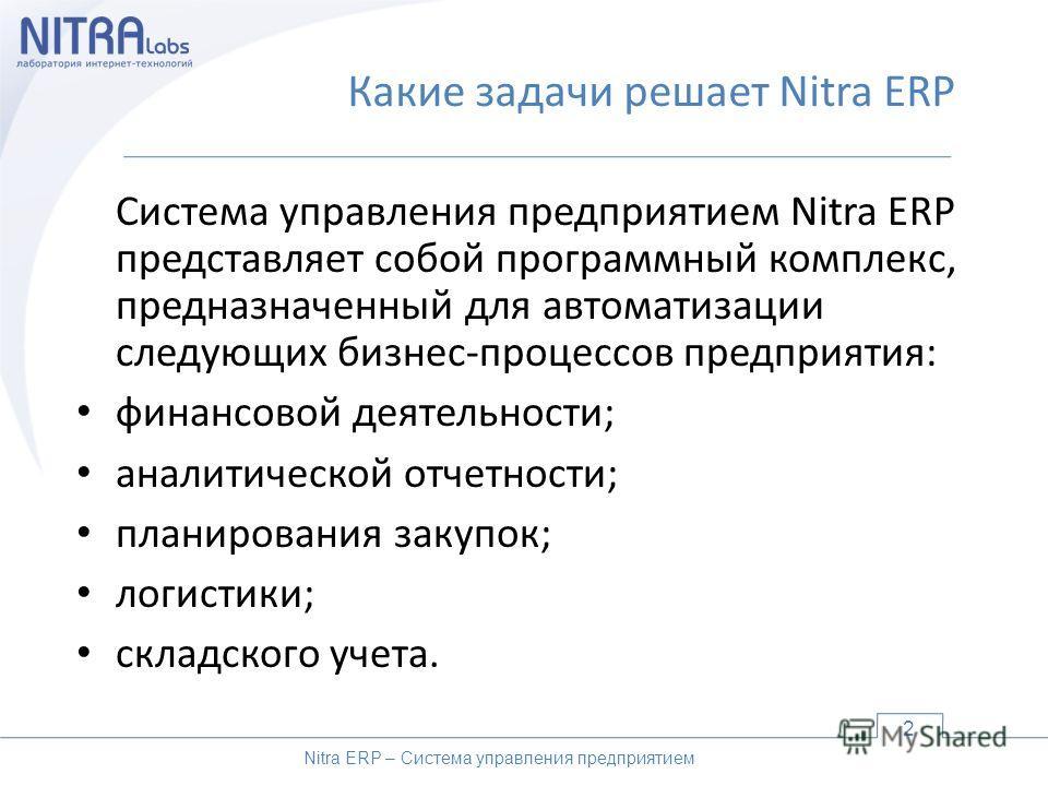 Какие задачи решает Nitra ERP Система управления предприятием Nitra ERP представляет собой программный комплекс, предназначенный для автоматизации следующих бизнес-процессов предприятия: финансовой деятельности; аналитической отчетности; планирования