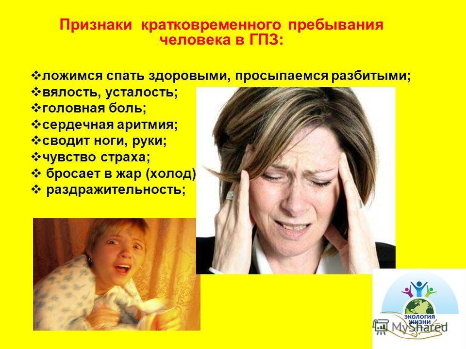 Признаки кратковременного пребывания человека в ГПЗ: ложимся спать здоровыми, просыпаемся разбитыми; вялость, усталость; головная боль; сердечная аритмия; сводит ноги, руки; чувство страха; бросает в жар (холод). раздражительность;