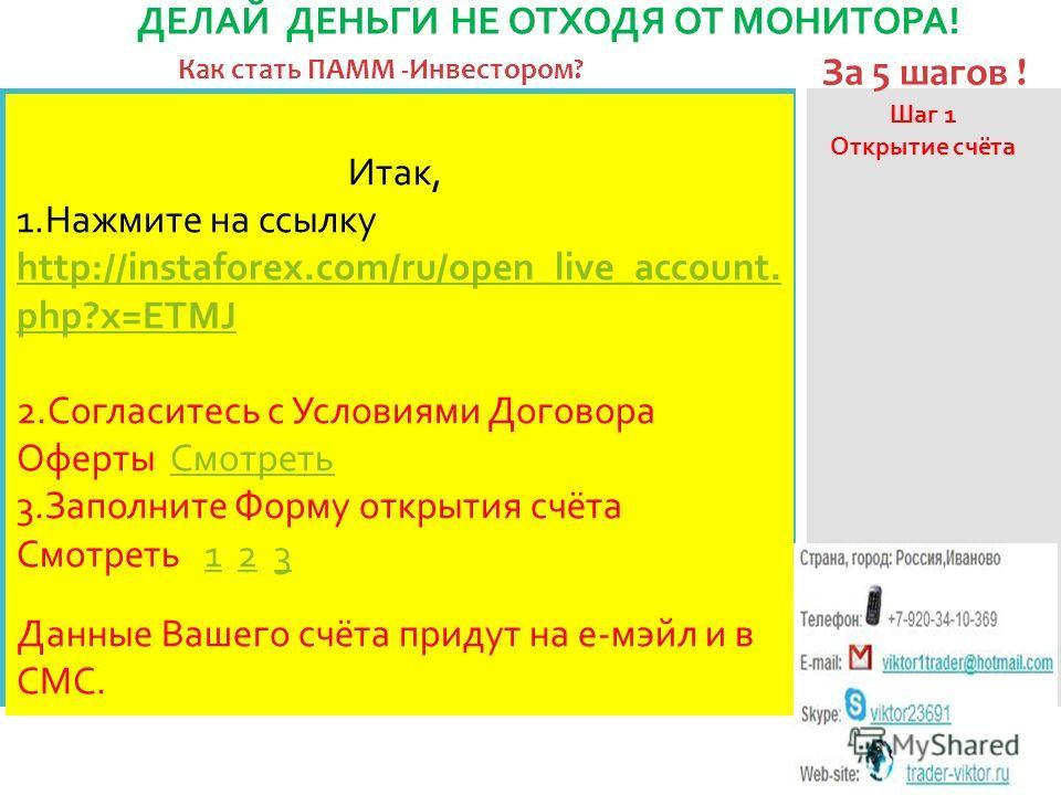 Как стать ПАММ -Инвестором? ДЕЛАЙ ДЕНЬГИ НЕ ОТХОДЯ ОТ МОНИТОРА! За 5 шагов ! Шаг 1 Открытие счёта Итак, 1.Нажмите на ссылку http://instaforex.com/ru/open_live_account. php?x=ETMJ 2.Согласитесь с Условиями Договора Оферты СмотретьСмотреть 3.Заполните