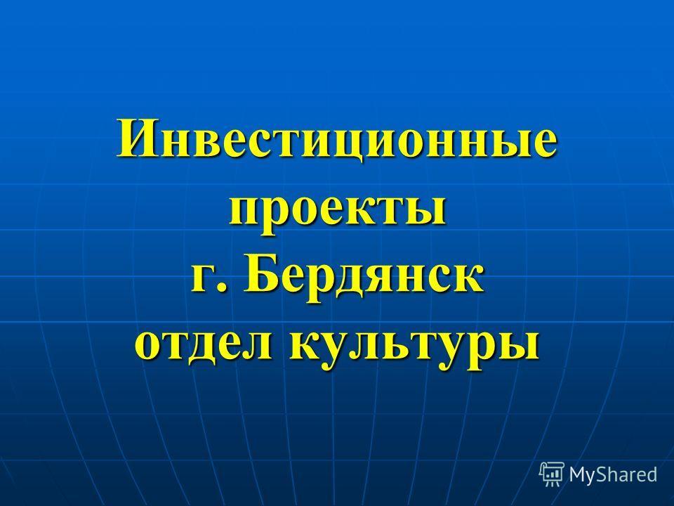 Инвестиционные проекты г. Бердянск отдел культуры