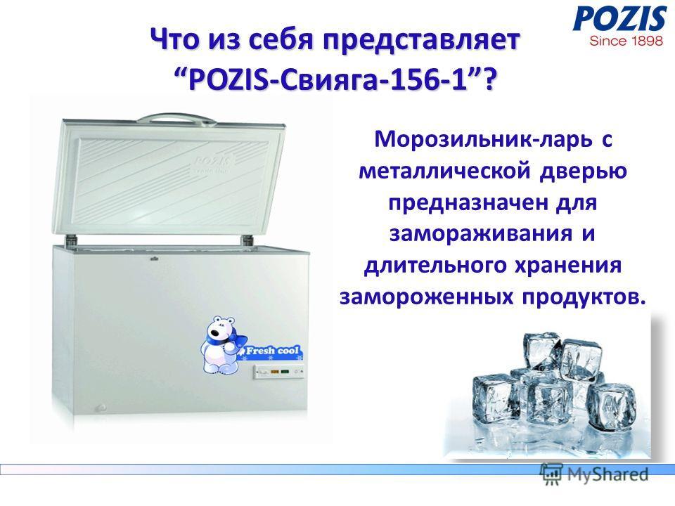 Что из себя представляет POZIS-Свияга-156-1? Морозильник-ларь с металлической дверью предназначен для замораживания и длительного хранения замороженных продуктов.