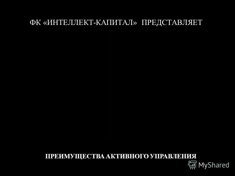 ФК «ИНТЕЛЛЕКТ-КАПИТАЛ» ПРЕДСТАВЛЯЕТ ПРЕИМУЩЕСТВА АКТИВНОГО УПРАВЛЕНИЯ