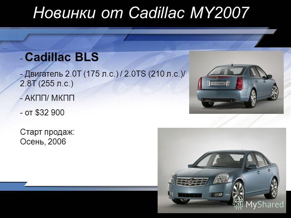 - Cadillac BLS - Двигатель 2.0T (175 л.с.) / 2.0TS (210 л.с.)/ 2.8T (255 л.с.) - АКПП/ МКПП - от $32 900 Старт продаж: Осень, 2006 Новинки от Cadillac MY2007
