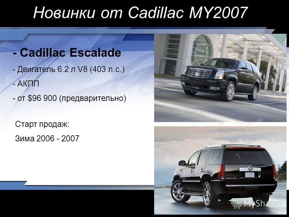- Cadillac Escalade - Двигатель 6.2 л V8 (403 л.с.) - АКПП - от $96 900 (предварительно) Старт продаж: Зима 2006 - 2007 Новинки от Cadillac MY2007