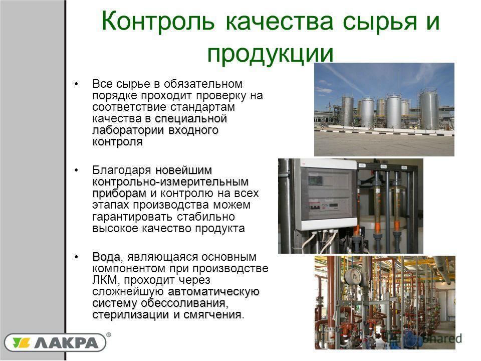 Контроль качества сырья и продукции специальной лаборатории входного контроляВсе сырье в обязательном порядке проходит проверку на соответствие стандартам качества в специальной лаборатории входного контроля новейшим контрольно-измерительным приборам