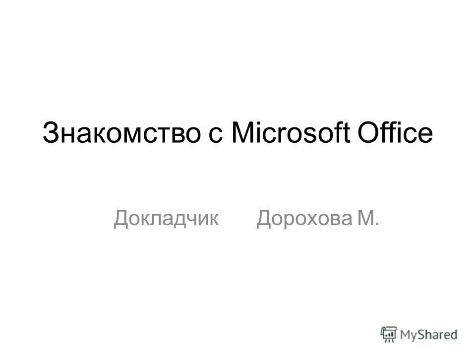 Знакомство с Microsoft Office Докладчик Дорохова М.