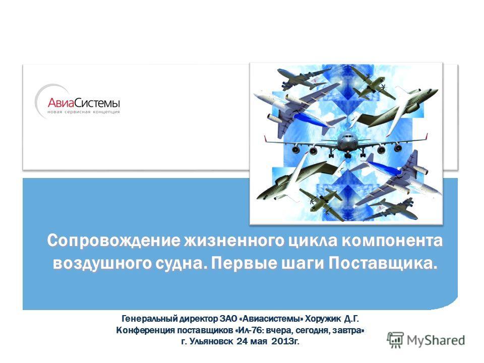 Генеральный директор ЗАО «Авиасистемы» Хоружик Д.Г. Конференция поставщиков «Ил-76: вчера, сегодня, завтра» г. Ульяновск 24 мая 2013г. Сопровождение жизненного цикла компонента воздушного судна. Первые шаги Поставщика.