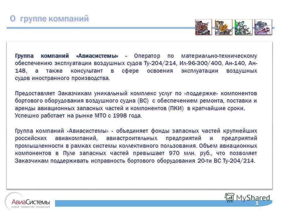 О группе компаний 1 1 Группа компаний «Авиасистемы» - Оператор по материально-техническому обеспечению эксплуатации воздушных судов Ту-204/214, Ил-96-300/400, Ан-140, Ан- 148, а также консультант в сфере освоения эксплуатации воздушных судов иностран