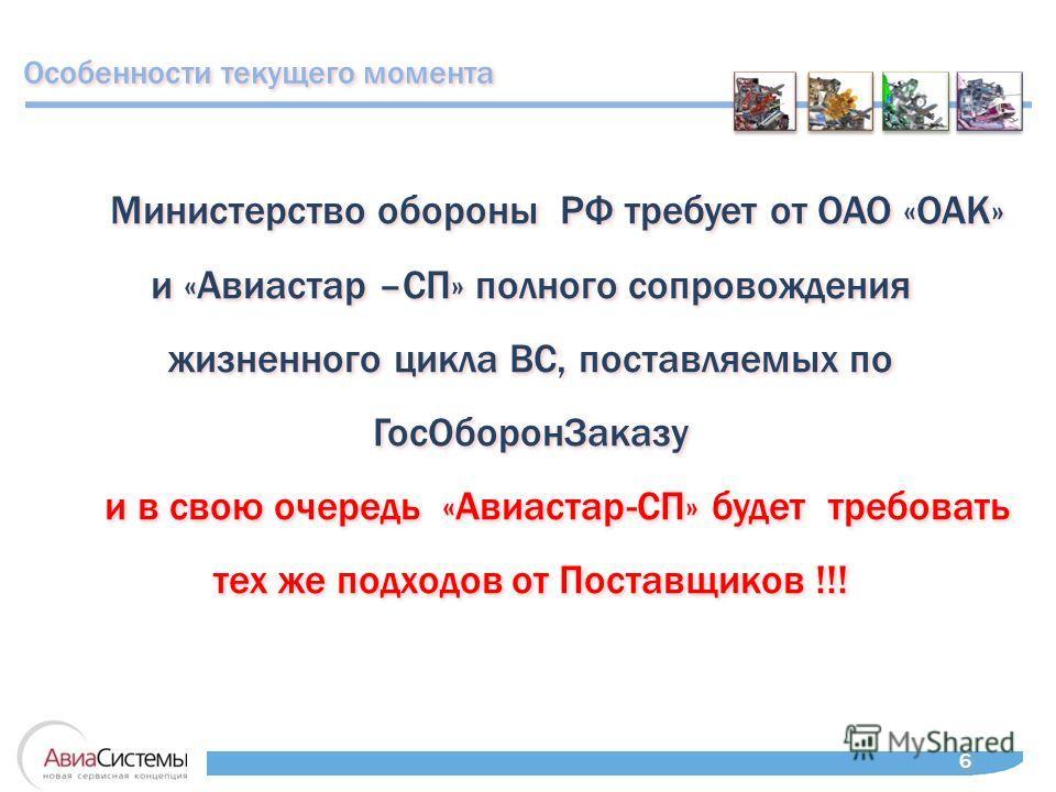 6 6 Министерство обороны РФ требует от ОАО «ОАК» и «Авиастар –СП» полного сопровождения жизненного цикла ВС, поставляемых по ГосОборонЗаказу и в свою очередь «Авиастар-СП» будет требовать тех же подходов от Поставщиков !!! Министерство обороны РФ тре