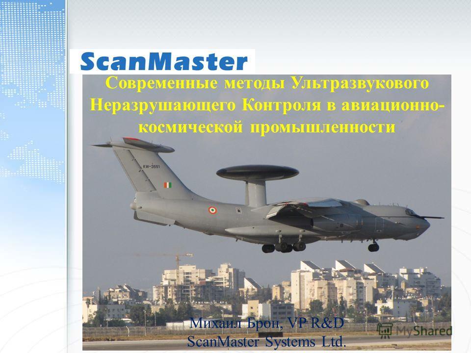 Современные методы Ультразвукового Неразрушающего Контроля в авиационно- космической промышленности Михаил Брон, VP R&D ScanMaster Systems Ltd.