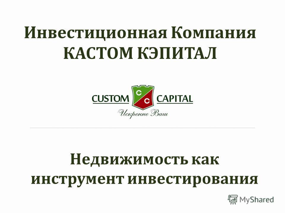 Инвестиционная Компания КАСТОМ КЭПИТАЛ Недвижимость как инструмент инвестирования