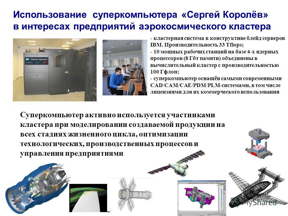 Использование суперкомпьютера «Сергей Королёв» в интересах предприятий аэрокосмического кластера - кластерная система в конструктиве блейд серверов IBM. Производительность 33 Tflops; - 10 мощных рабочих станций на базе 4-х ядерных процессоров (8 Гбт