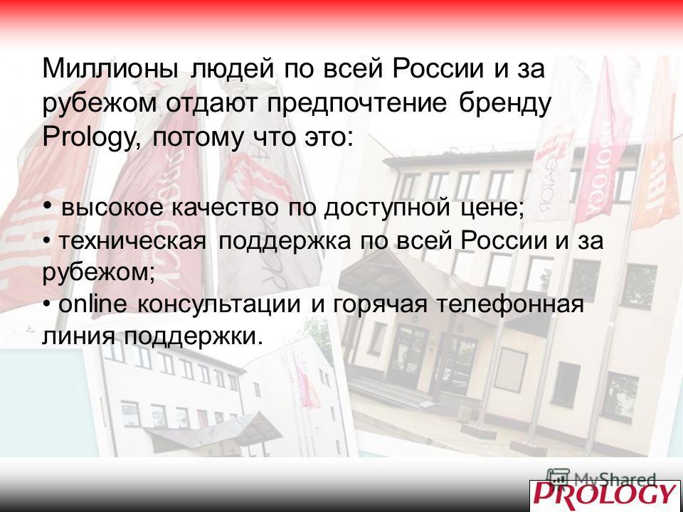 Миллионы людей по всей России и за рубежом отдают предпочтение бренду Prology, потому что это: высокое качество по доступной цене; техническая поддержка по всей России и за рубежом; online консультации и горячая телефонная линия поддержки.