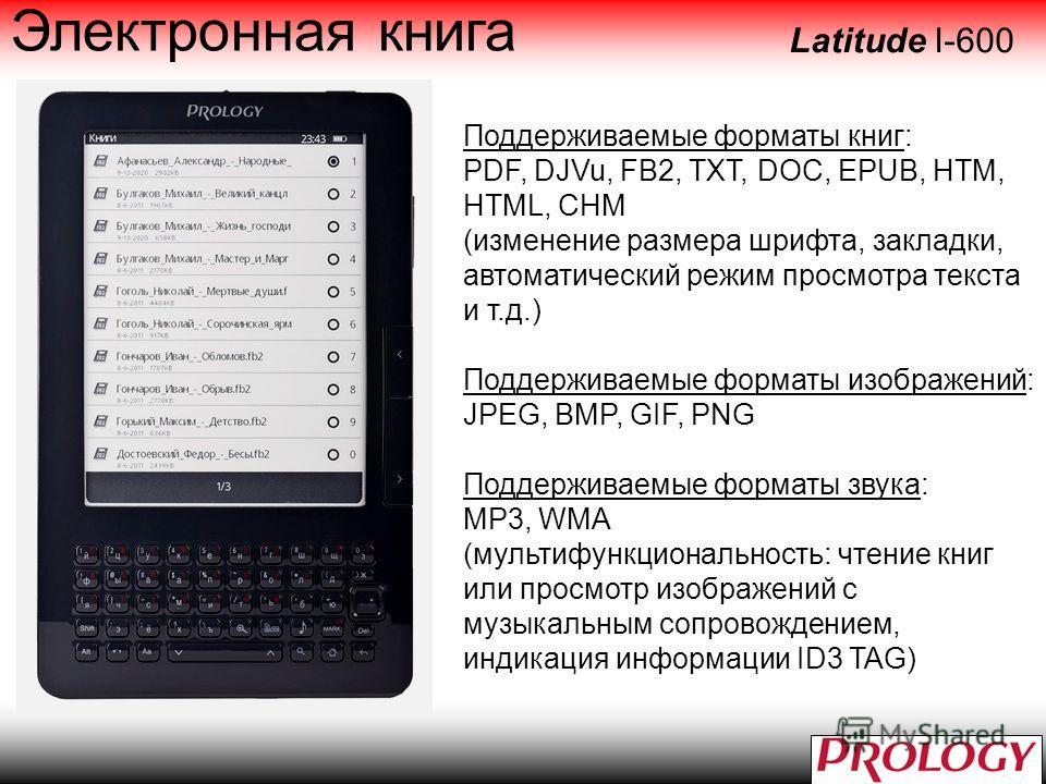 Поддерживаемые форматы книг: PDF, DJVu, FB2, TXT, DOC, EPUB, HTM, HTML, CHM (изменение размера шрифта, закладки, автоматический режим просмотра текста и т.д.) Поддерживаемые форматы изображений: JPEG, BMP, GIF, PNG Поддерживаемые форматы звука: MP3,