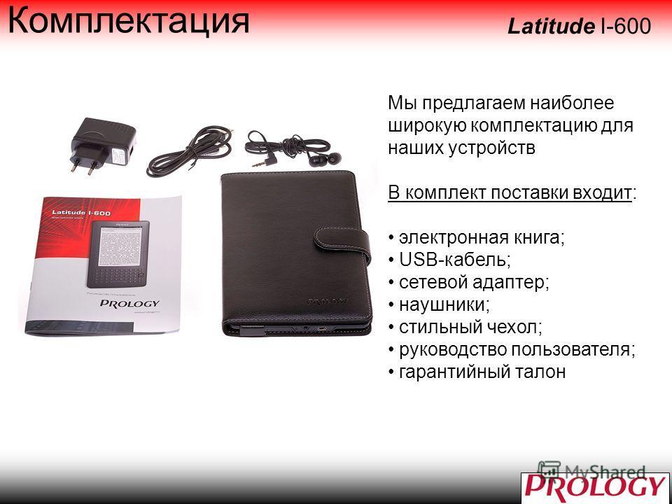 Комплектация Мы предлагаем наиболее широкую комплектацию для наших устройств В комплект поставки входит: электронная книга; USB-кабель; сетевой адаптер; наушники; стильный чехол; руководство пользователя; гарантийный талон Latitude I-600