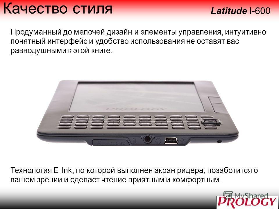 Качество стиля Продуманный до мелочей дизайн и элементы управления, интуитивно понятный интерфейс и удобство использования не оставят вас равнодушными к этой книге. Latitude I-600 Технология E-Ink, по которой выполнен экран ридера, позаботится о ваше