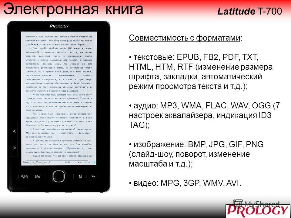 Совместимость с форматами: текстовые: EPUB, FB2, PDF, TXT, HTML, HTM, RTF (изменение размера шрифта, закладки, автоматический режим просмотра текста и т.д.); аудио: MP3, WMA, FLAC, WAV, OGG (7 настроек эквалайзера, индикация ID3 TAG); изображение: BM
