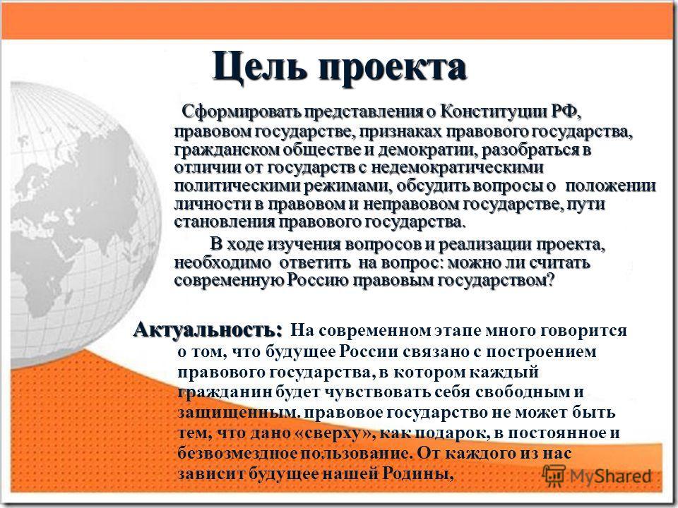 Цель проекта Сформировать представления о Конституции РФ, правовом государстве, признаках правового государства, гражданском обществе и демократии, разобраться в отличии от государств с недемократическими политическими режимами, обсудить вопросы о по