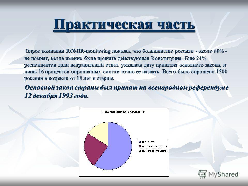 Практическая часть Опрос компании ROMIR-monitoring показал, что большинство россиян - около 60% - не помнят, когда именно была принята действующая Конституция. Еще 24% респондентов дали неправильный ответ, указывая дату принятия основного закона, и л