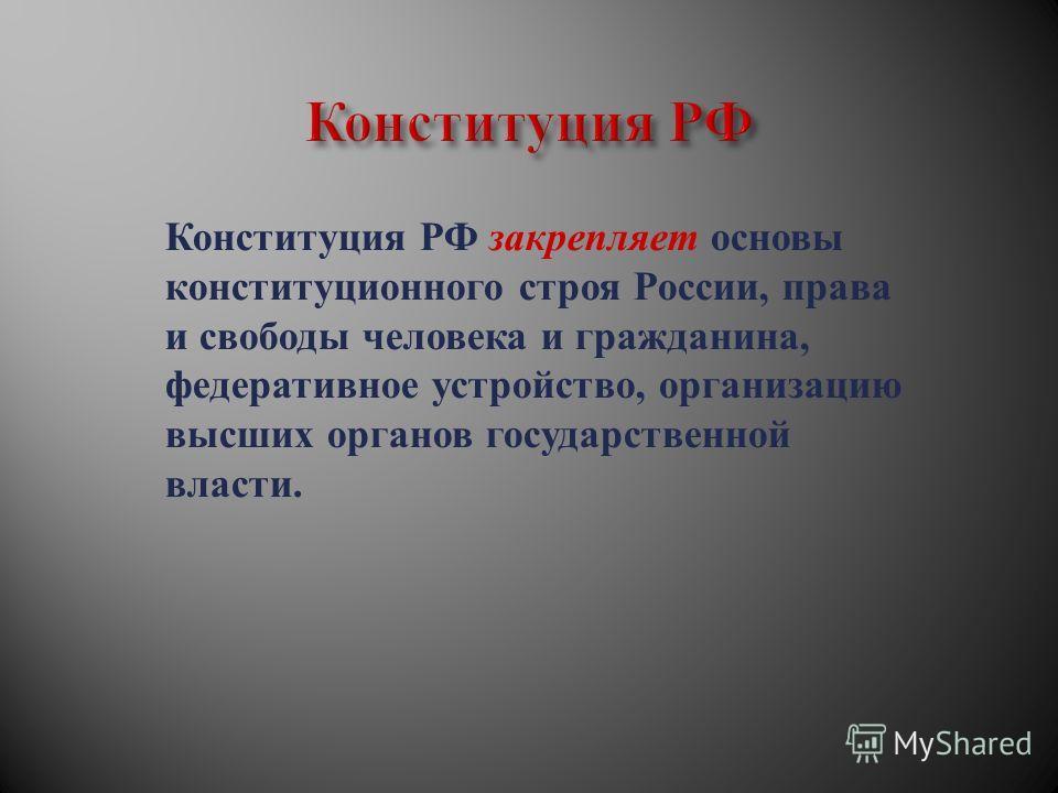Конституция РФ закрепляет основы конституционного строя России, права и свободы человека и гражданина, федеративное устройство, организацию высших органов государственной власти.