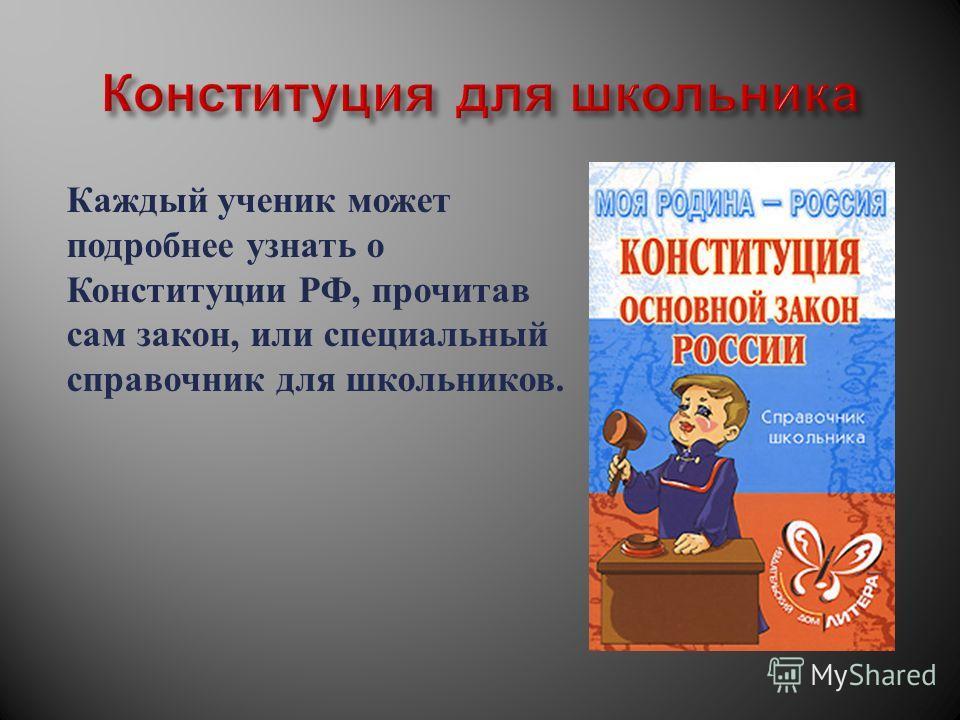 Каждый ученик может подробнее узнать о Конституции РФ, прочитав сам закон, или специальный справочник для школьников.