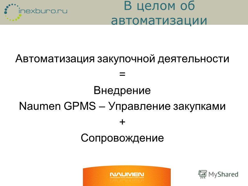 В целом об автоматизации Автоматизация закупочной деятельности = Внедрение Naumen GPMS – Управление закупками + Сопровождение