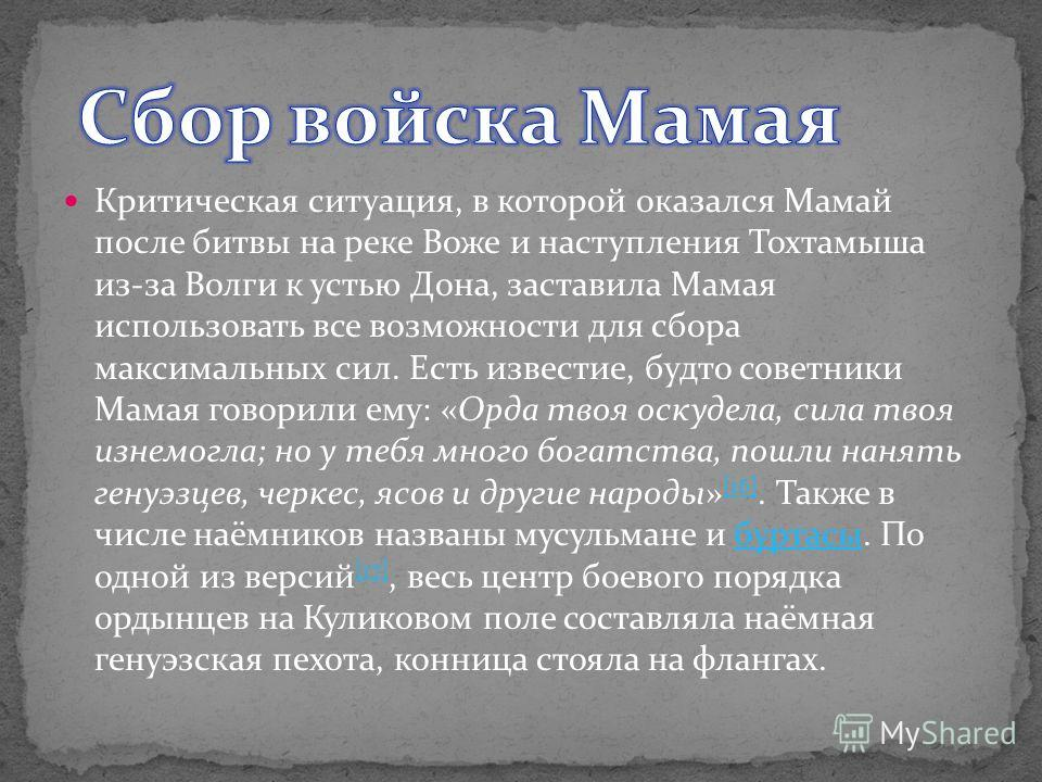 Критическая ситуация, в которой оказался Мамай после битвы на реке Воже и наступления Тохтамыша из-за Волги к устью Дона, заставила Мамая использовать все возможности для сбора максимальных сил. Есть известие, будто советники Мамая говорили ему: «Орд