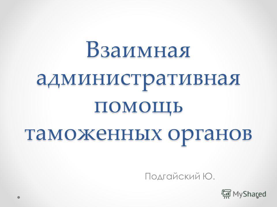 Взаимная административная помощь таможенных органов Подгайский Ю.