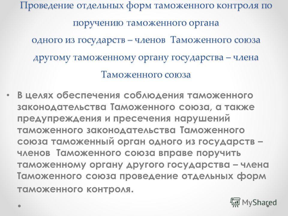 Проведение отдельных форм таможенного контроля по поручению таможенного органа одного из государств – членов Таможенного союза другому таможенному органу государства – члена Таможенного союза В целях обеспечения соблюдения таможенного законодательств