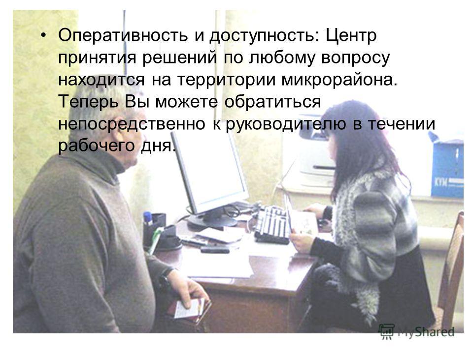 Оперативность и доступность: Центр принятия решений по любому вопросу находится на территории микрорайона. Теперь Вы можете обратиться непосредственно к руководителю в течении рабочего дня.