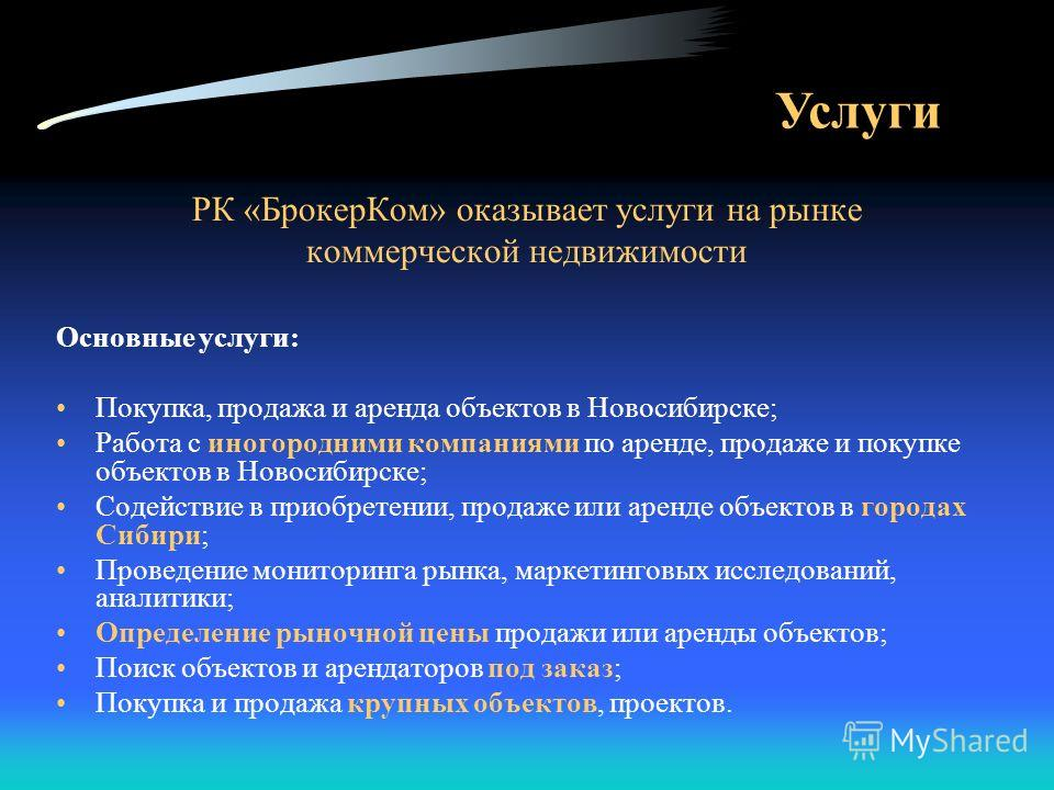 Услуги РК «БрокерКом» оказывает услуги на рынке коммерческой недвижимости Основные услуги: Покупка, продажа и аренда объектов в Новосибирске; Работа с иногородними компаниями по аренде, продаже и покупке объектов в Новосибирске; Содействие в приобрет