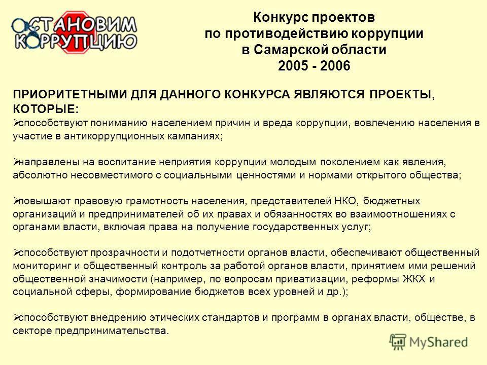 Конкурс проектов по противодействию коррупции в Самарской области 2005 - 2006 ПРИОРИТЕТНЫМИ ДЛЯ ДАННОГО КОНКУРСА ЯВЛЯЮТСЯ ПРОЕКТЫ, КОТОРЫЕ: способствуют пониманию населением причин и вреда коррупции, вовлечению населения в участие в антикоррупционных