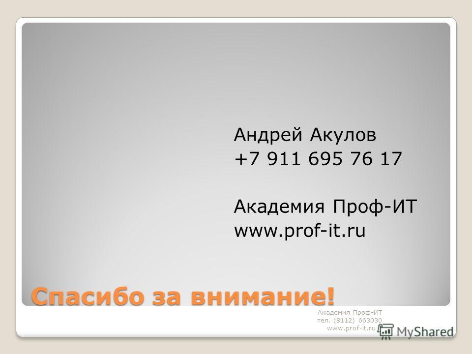 Спасибо за внимание! Андрей Акулов +7 911 695 76 17 Академия Проф-ИТ www.prof-it.ru Академия Проф-ИТ тел. (8112) 663030 www.prof-it.ru