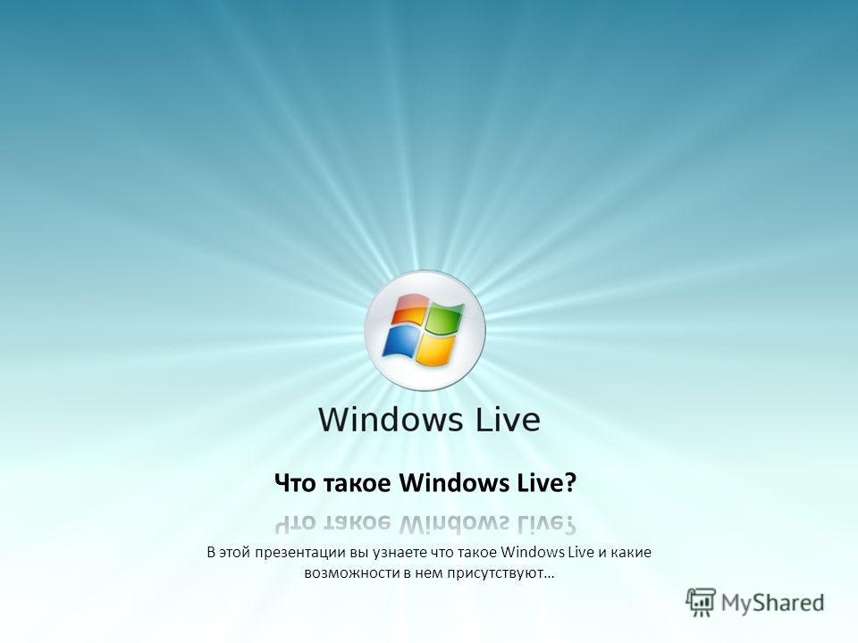 В этой презентации вы узнаете что такое Windows Live и какие возможности в нем присутствуют…