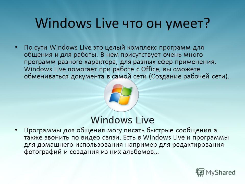 Windows Live что он умеет? По сути Windows Live это целый комплекс программ для общения и для работы. В нем присутствует очень много программ разного характера, для разных сфер применения. Windows Live помогает при работе с Office, вы сможете обменив