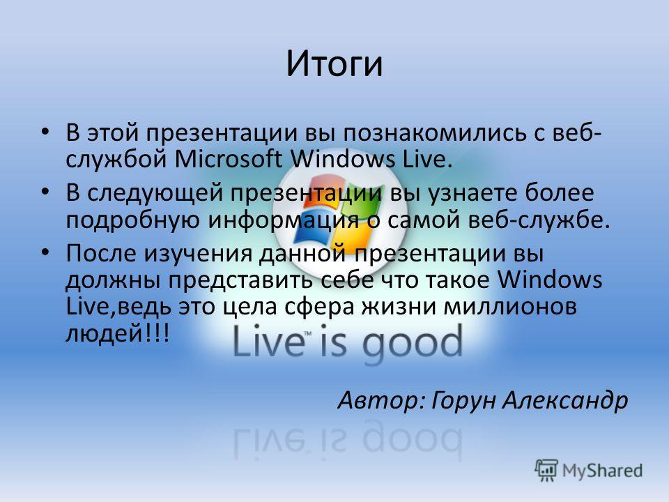 Итоги В этой презентации вы познакомились с веб- службой Microsoft Windows Live. В следующей презентации вы узнаете более подробную информация о самой веб-службе. После изучения данной презентации вы должны представить себе что такое Windows Live,вед